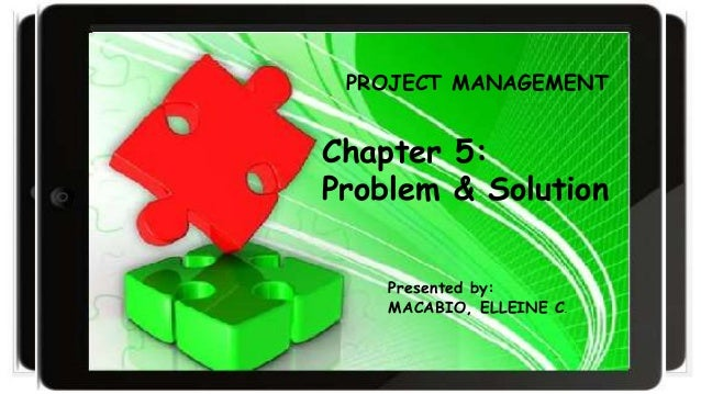 Chapter 5: Problem and Solution Chapter 5: Problem & Solution Presented by: MACABIO, ELLEINE C. PROJECT MANAGEMENT