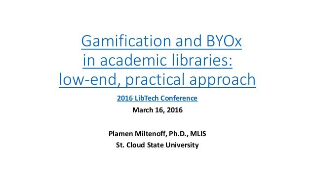 Gamification and BYOx in academic libraries: low-end, practical approach 2016 LibTech Conference March 16, 2016 Plamen Mil...