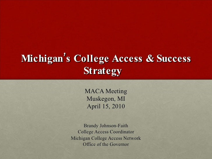 Michigan's College Access & Success Strategy  MACA Meeting Muskegon, MI April 15, 2010 Brandy Johnson-Faith College Access...