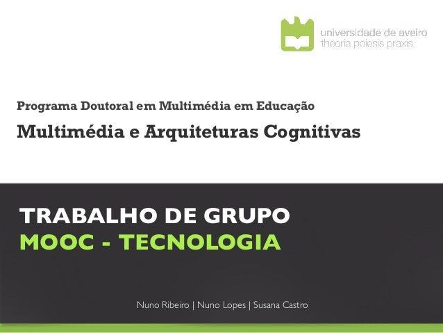 Programa Doutoral em Multimédia em EducaçãoMultimédia e Arquiteturas CognitivasTRABALHO DE GRUPO MOOC - TECNOLOGIA      ...