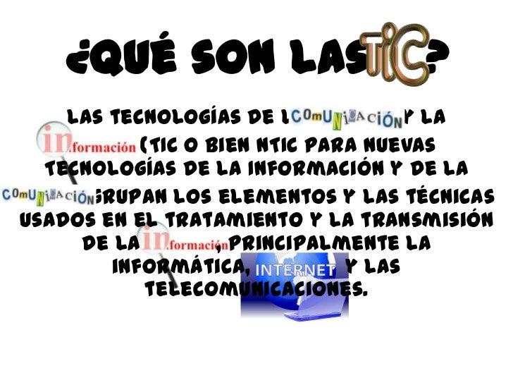 ¿Qué son las                   ?     Las tecnologías de la            y la            (TIC o bien NTIC para nuevas  Tecnol...
