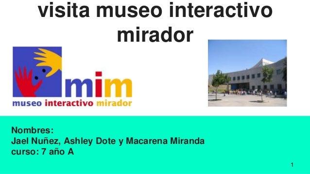 visita museo interactivo mirador Nombres: Jael Nuñez, Ashley Dote y Macarena Miranda curso: 7 año A 1