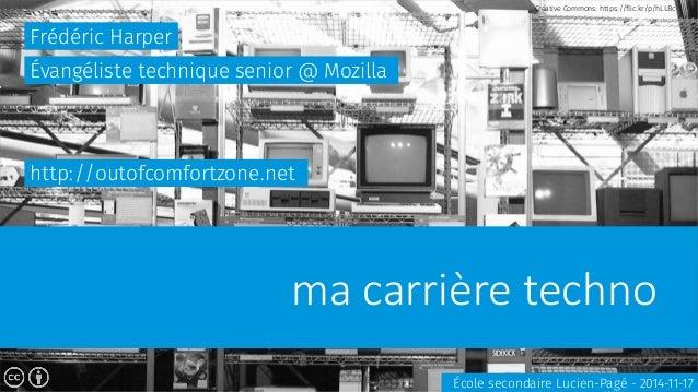 ma carrière techno  Frédéric Harper  École secondaire Lucien-Pagé - 2014-11-17  Évangéliste technique senior @ Mozilla  ht...