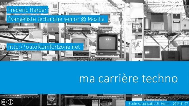 ma carrière techno  Frédéric Harper  École secondaire St-Henri - 2014-11-27  Évangéliste technique senior @ Mozilla  http:...