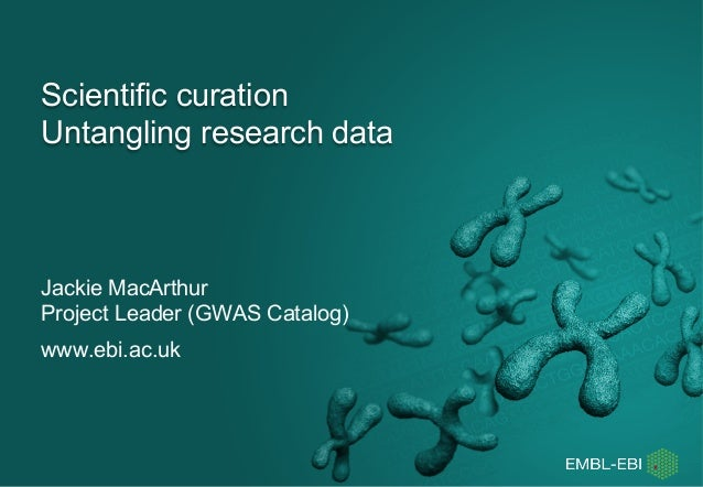 Scientific curation Untangling research data Jackie MacArthur Project Leader (GWAS Catalog) www.ebi.ac.uk