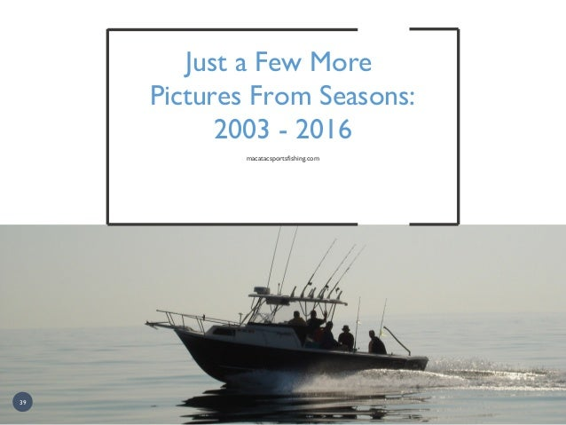 Just a Few More Pictures From Seasons: 2003 - 2016 macatacsportsfishing.com 39