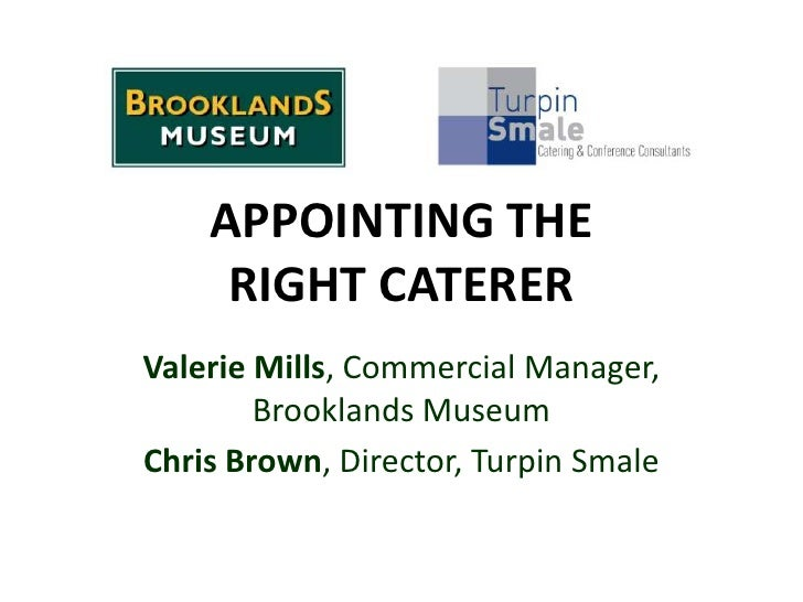 APPOINTING THE     RIGHT CATERERValerie Mills, Commercial Manager,        Brooklands MuseumChris Brown, Director, Turpin S...