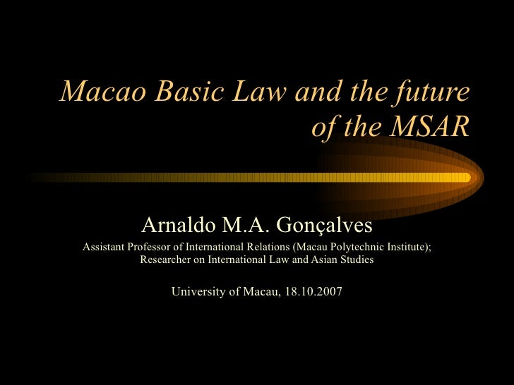 Macao Basic Law and the future of the MSAR Arnaldo M.A. Gonçalves Assistant Professor of International Relations (Macau Po...