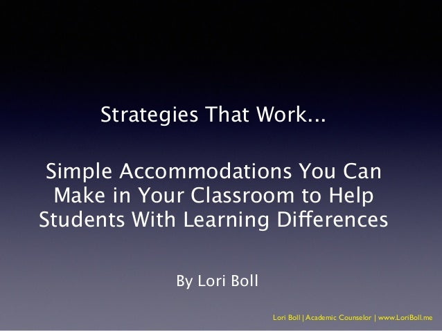Lori Boll   Academic Counselor   www.LoriBoll.me Strategies That Work... ! Simple Accommodations You Can Make in Your Clas...