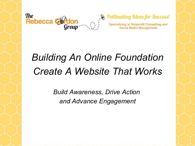 Building An Online Foundation Create A Website That Works Build Awareness, Drive Action and Advance Engagement