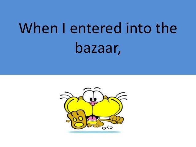 When I entered into the        bazaar,
