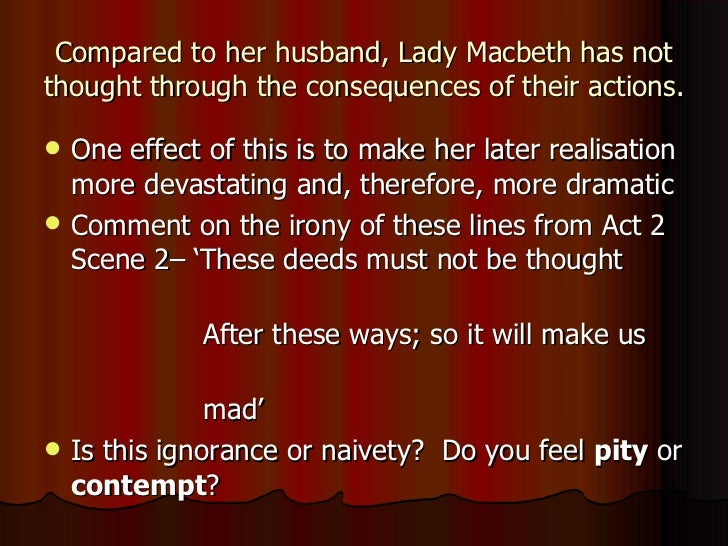 the repercussions of macbeths actions He is terrified of the consequences of his actions yet he plots onward to the end  lady macbeth is equally a figure of over-reach and remorse the play works.