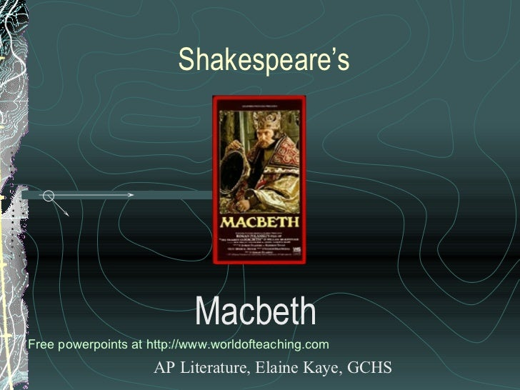 Shakespeare's Macbeth AP Literature, Elaine Kaye, GCHS Free powerpoints at  http://www.worldofteaching.com