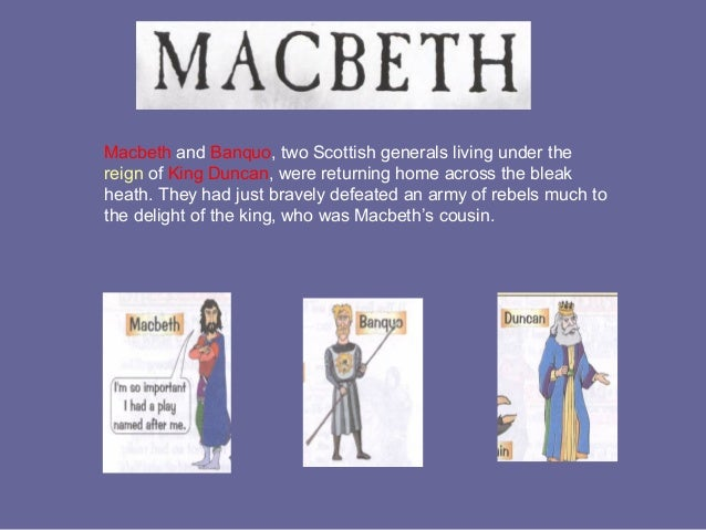 Macbeth and Banquo, two Scottish generals living under thereign of King Duncan, were returning home across the bleakheath....