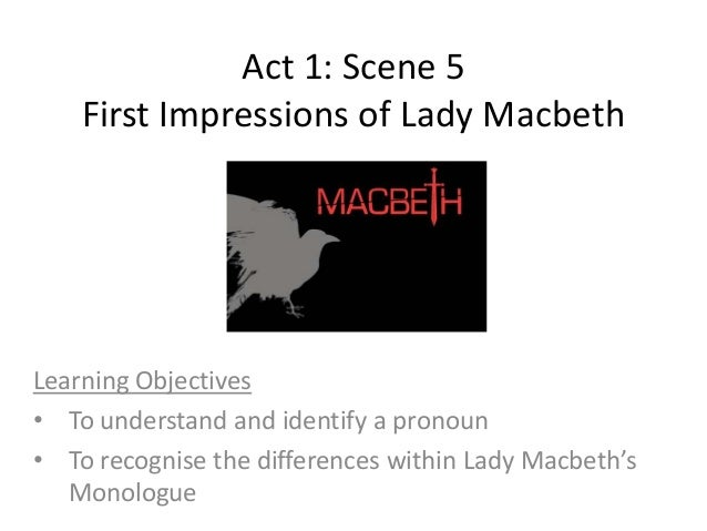 first impressions of lady macbeth Impression of lady macbeth in act 1 my primary impressions of lady macbeth at the beginning of the play are that she is a lady unlike any other she has her own mind and is literate opposite to most women who were nice to look at but moronic.