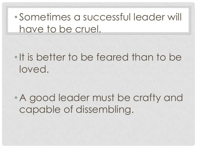 is it better to be loved or feared as a leader Leadership: to be loved or feared machiavelli declared that it was better to be feared than loved as a leader being a leader that is loved in an organization built on brotherhood and sisterhood goes a lot farther than trying to be the face of fear.