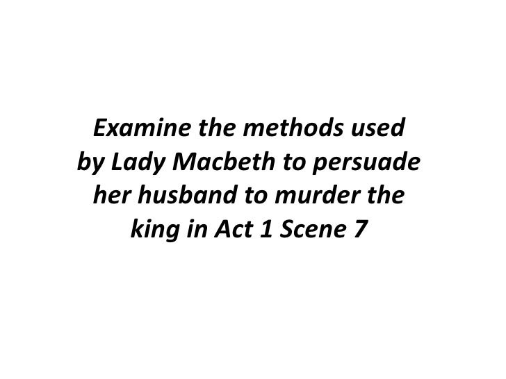 macbeth actscene essay guide examine the methods used by lady macbeth to persuade her husband to murder the king in