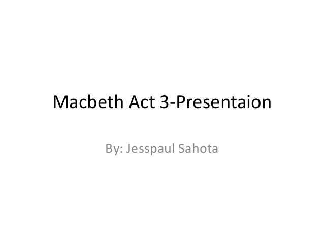 Macbeth Act 3-Presentaion By: Jesspaul Sahota