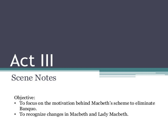 Act IIIScene NotesObjective:• To focus on the motivation behind Macbeth's scheme to eliminate  Banquo.• To recognize chang...