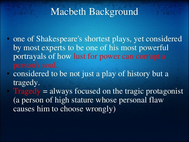 Macbeth Background <ul><ul><li>one of Shakespeare's shortest plays, yet considered by most experts to be one of his most p...