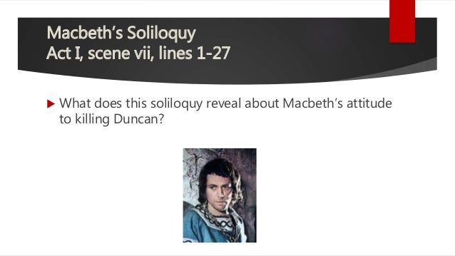 macbeth soliloquy act 1 scene 7 The imagery of macbeth's soliloquy reveals the intentions he would like to achieve (assassination, success), but its construction shows the workings of a mind.