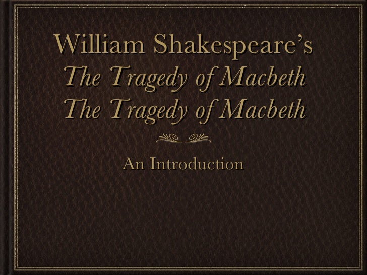 William Shakespeare's The Tragedy of Macbeth The Tragedy of Macbeth <ul><li>An Introduction </li></ul>