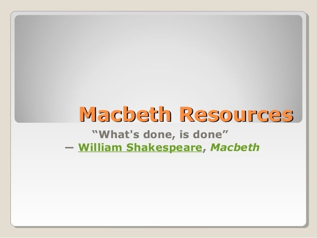 """Macbeth Resources    """"Whats done, is done""""― William Shakespeare, Macbeth"""