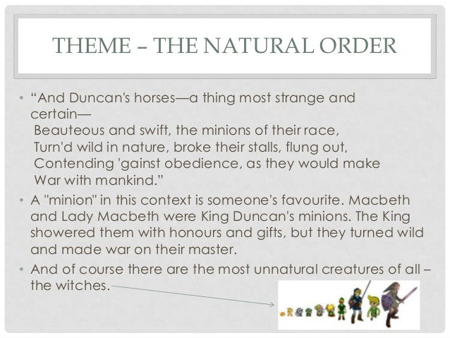 natural order of macbeth Macbeth macbeth is the main character in the play and starts the play as a very brave, fierce and loyal warrior his bravery has just led the way to a great victory.