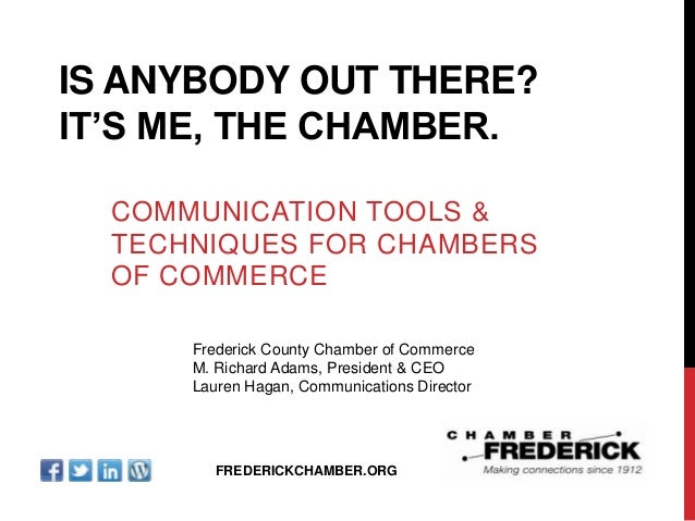 """IS ANYBODY OUT THERE? IT""""S ME, THE CHAMBER. COMMUNICATION TOOLS & TECHNIQUES FOR CHAMBERS OF COMMERCE Frederick County Cha..."""