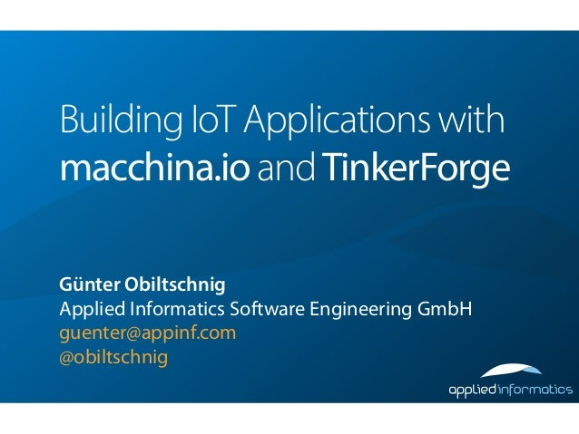 Building IoT Applications with macchina.io andTinkerForge ! Günter Obiltschnig Applied Informatics Software Engineering Gm...