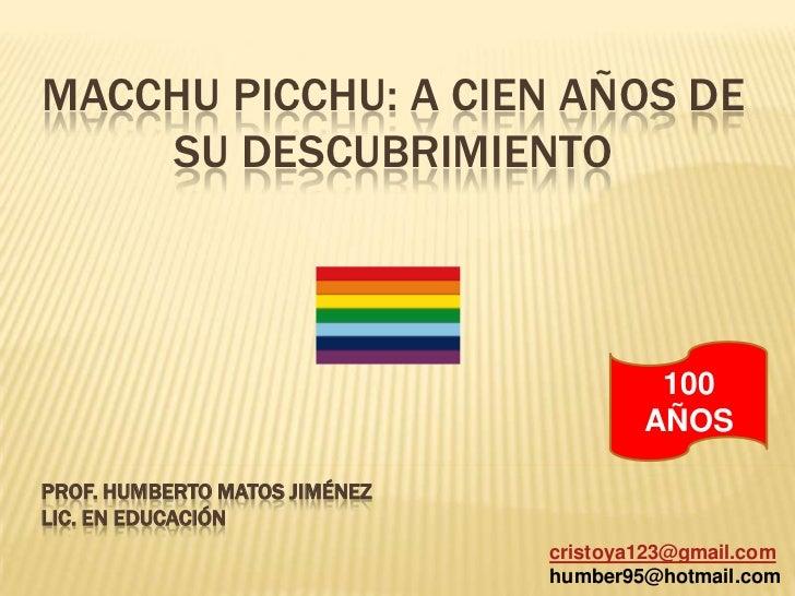 Macchupicchu: a cien años de su descubrimiento<br />100 AÑOS<br />Prof. Humberto Matos Jiménez<br />Lic. en Educación<br /...