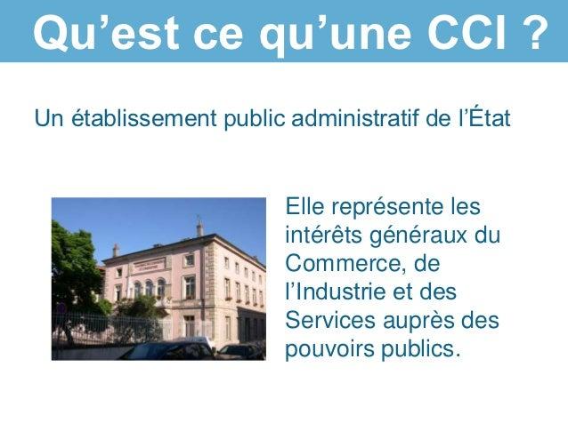 Qu'est ce qu'une CCI ?Un établissement public administratif de l'État                        Elle représente les          ...