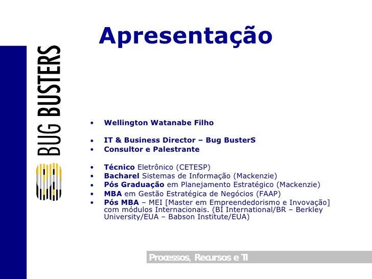Apresentação <ul><li>Wellington Watanabe Filho </li></ul><ul><li>IT & Business Director – Bug BusterS </li></ul><ul><li>Co...