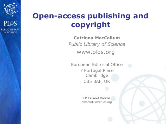 Open-access publishing andcopyrightCatriona MacCallumPublic Library of Sciencewww.plos.orgEuropean Editorial Office7 Portu...