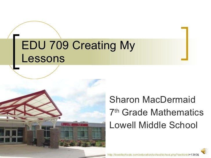 EDU 709 Creating My Lessons Sharon MacDermaid 7 th  Grade Mathematics Lowell Middle School http:// lowellschools.com/educa...