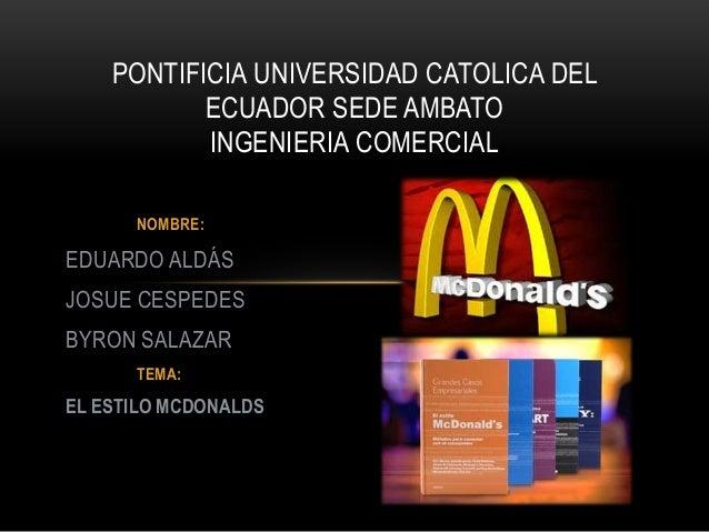 NOMBRE: EDUARDO ALDÁS JOSUE CESPEDES BYRON SALAZAR TEMA: EL ESTILO MCDONALDS PONTIFICIA UNIVERSIDAD CATOLICA DEL ECUADOR S...