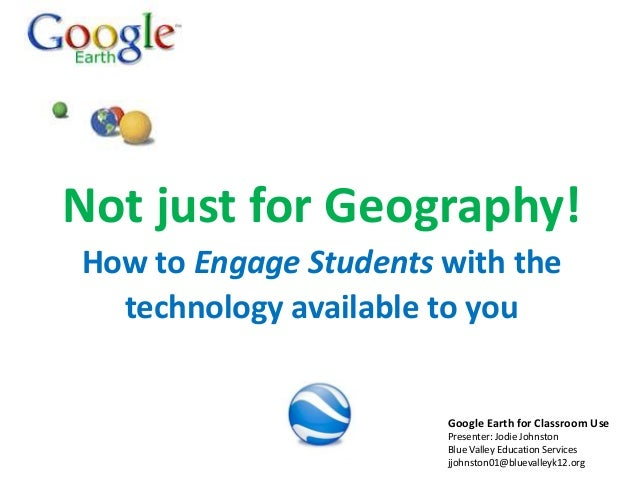 Not just for Geography! How to Engage Students with the technology available to you  Google Earth for Classroom Use Presen...