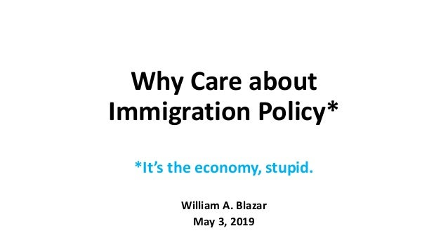 Why Care about Immigration Policy* *It's the economy, stupid. William A. Blazar May 3, 2019