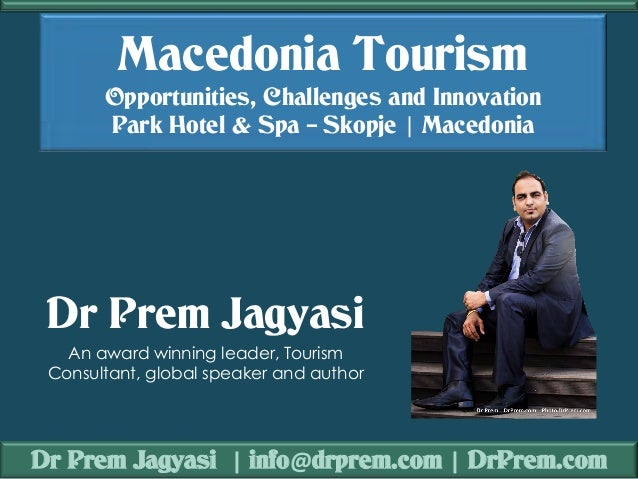 Dr Prem Jagyasi | info@drprem.com | DrPrem.com Macedonia Tourism Opportunities, Challenges and Innovation Park Hotel & Spa...