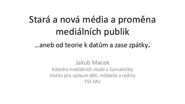 Stará a nová média a proměna mediálních publik …aneb od teorie k datům a zase zpátky. Jakub Macek Katedra mediálních studi...