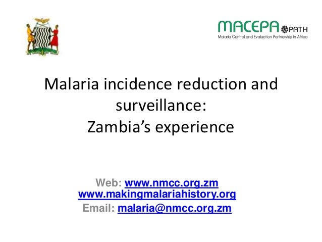 Malaria incidence reduction and surveillance: Zambia's experience Web: www.nmcc.org.zm www.makingmalariahistory.org Email:...