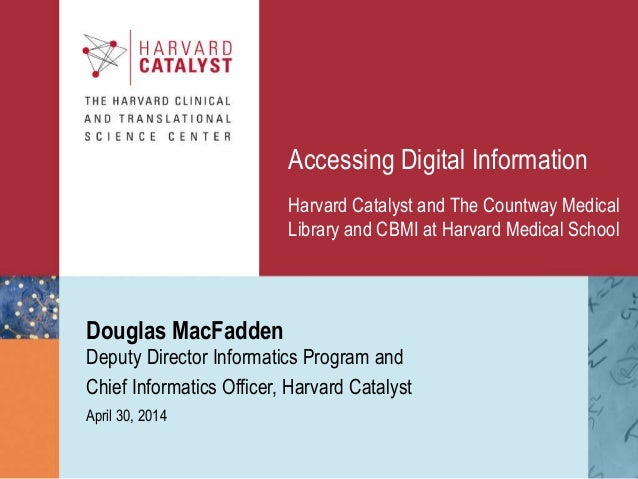 Accessing Digital Information Douglas MacFadden April 30, 2014 Harvard Catalyst and The Countway Medical Library and CBMI ...