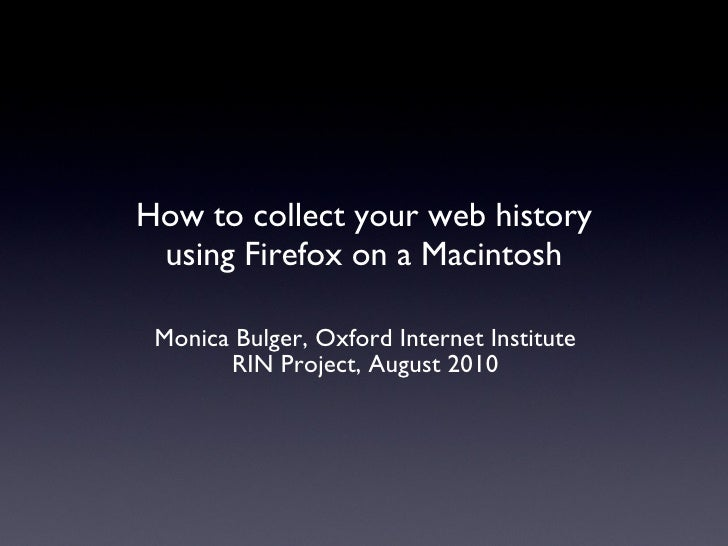 How to collect your web history using Firefox on a Macintosh <ul><li>Monica Bulger, Oxford Internet Institute </li></ul><u...