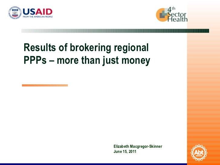 Results of brokering regional PPPs – more than just money Elizabeth Macgregor-Skinner June 15, 2011