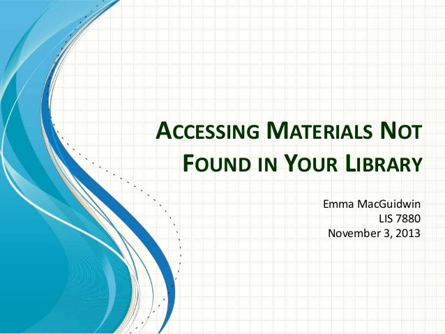 ACCESSING MATERIALS NOT FOUND IN YOUR LIBRARY Emma MacGuidwin LIS 7880 November 3, 2013