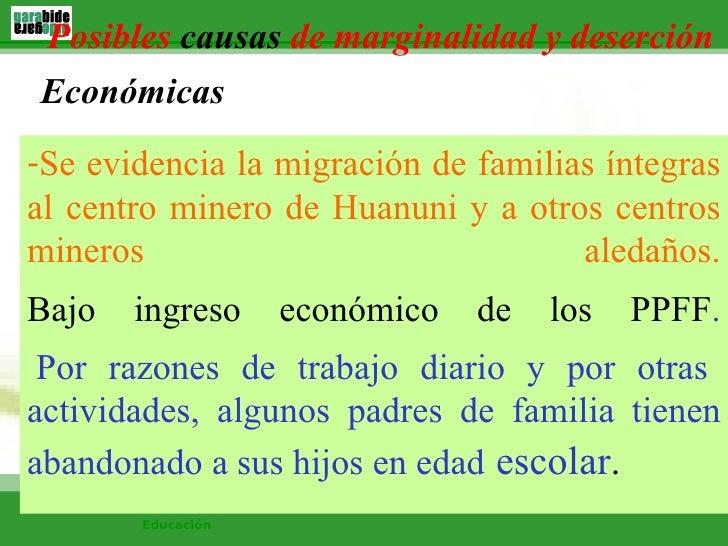 Posibles  causas  de marginalidad y deserción <ul><li>Se evidencia la migración de familias íntegras al centro minero de H...