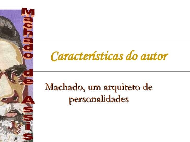 Características do autor   Machado, um arquiteto de personalidades Machado de Assis