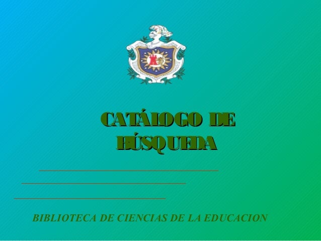 CATÁLOGO DECATÁLOGO DE BÚSQUEDABÚSQUEDA BIBLIOTECA DE CIENCIAS DE LA EDUCACION