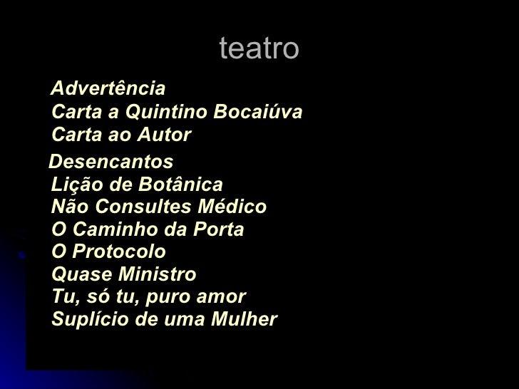 teatro <ul><li>Advertência   Carta a Quintino Bocaiúva Carta ao Autor   </li></ul><ul><li>Desencantos Lição de Botânica Nã...