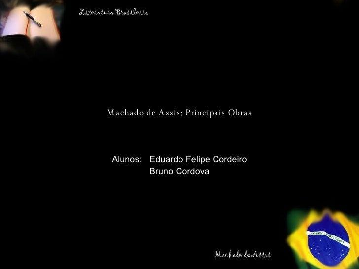 Machado de Assis: Principais Obras Alunos:  Eduardo Felipe Cordeiro Bruno Cordova